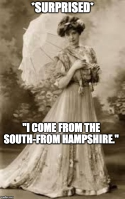 """The meme depicts a middle class woman. She is dressed in a flowing gown and has a somewhat confused or surprised expression on her face. The meme reads: * Surprised* """"I come from the South-From Hampshire."""""""